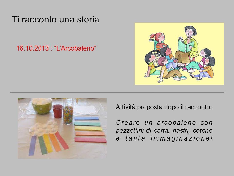 Ti racconto una storia 16.10.2013 : LArcobaleno Attività proposta dopo il racconto: Creare un arcobaleno con pezzettini di carta, nastri, cotone e tan