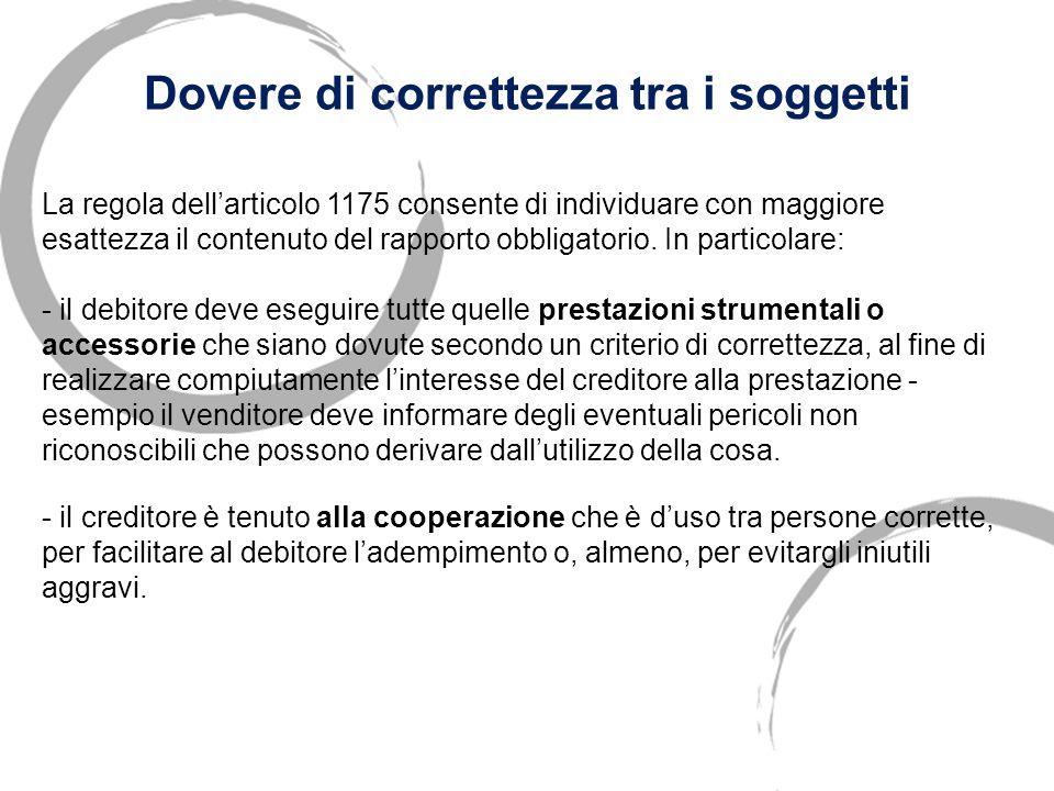 Dovere di correttezza tra i soggetti Nel loro rapporto debitore e creditore devono comportarsi secondo le regole della CORRETTEZZA (1175 c. c.). Non h