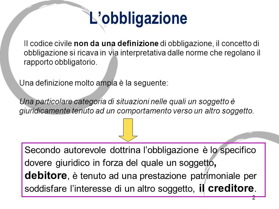 2 Lobbligazione Il codice civile non da una definizione di obbligazione, il concetto di obbligazione si ricava in via interpretativa dalle norme che regolano il rapporto obbligatorio.