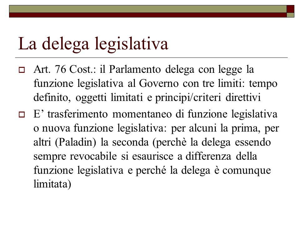 La delega legislativa Art. 76 Cost.: il Parlamento delega con legge la funzione legislativa al Governo con tre limiti: tempo definito, oggetti limitat