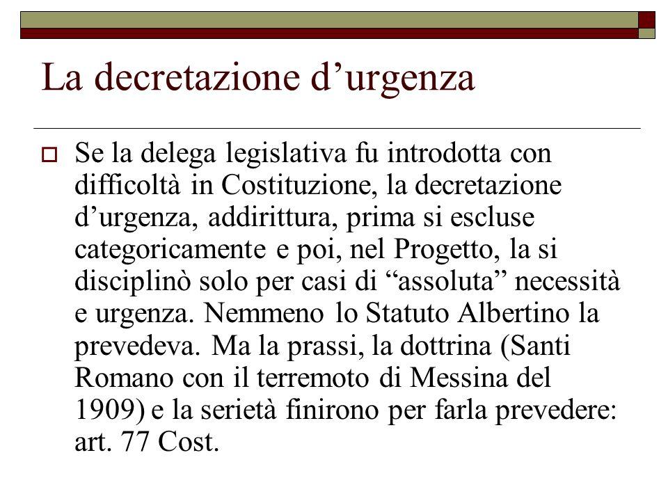La decretazione durgenza Se la delega legislativa fu introdotta con difficoltà in Costituzione, la decretazione durgenza, addirittura, prima si esclus