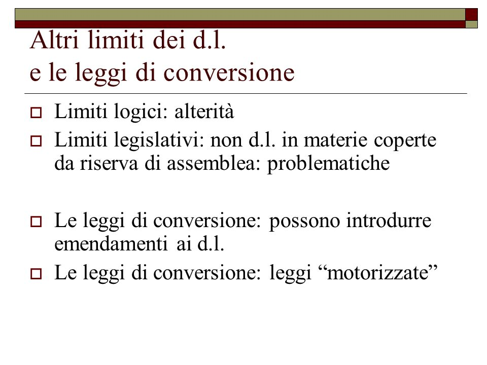 Altri limiti dei d.l. e le leggi di conversione Limiti logici: alterità Limiti legislativi: non d.l. in materie coperte da riserva di assemblea: probl