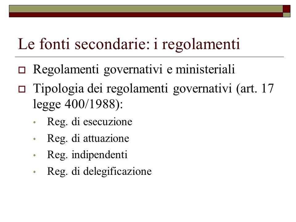 Le fonti secondarie: i regolamenti Regolamenti governativi e ministeriali Tipologia dei regolamenti governativi (art. 17 legge 400/1988): Reg. di esec