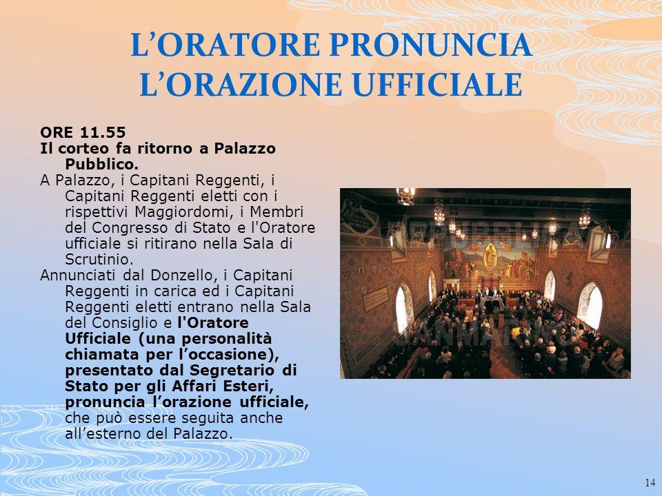14 LORATORE PRONUNCIA LORAZIONE UFFICIALE ORE 11.55 Il corteo fa ritorno a Palazzo Pubblico. A Palazzo, i Capitani Reggenti, i Capitani Reggenti elett