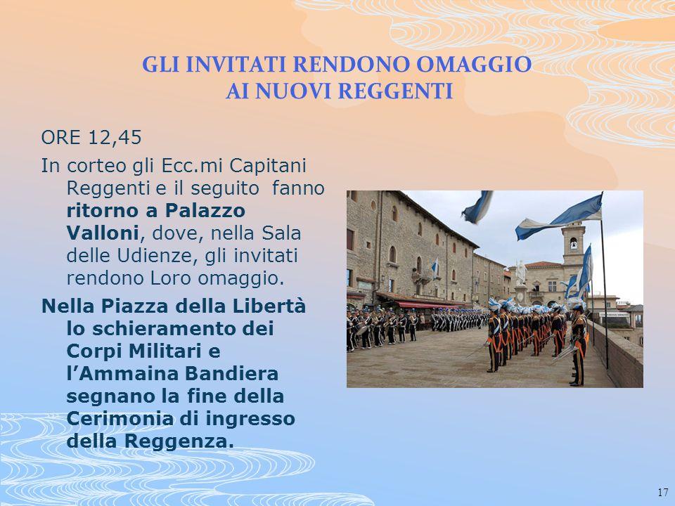 17 GLI INVITATI RENDONO OMAGGIO AI NUOVI REGGENTI ORE 12,45 In corteo gli Ecc.mi Capitani Reggenti e il seguito fanno ritorno a Palazzo Valloni, dove,