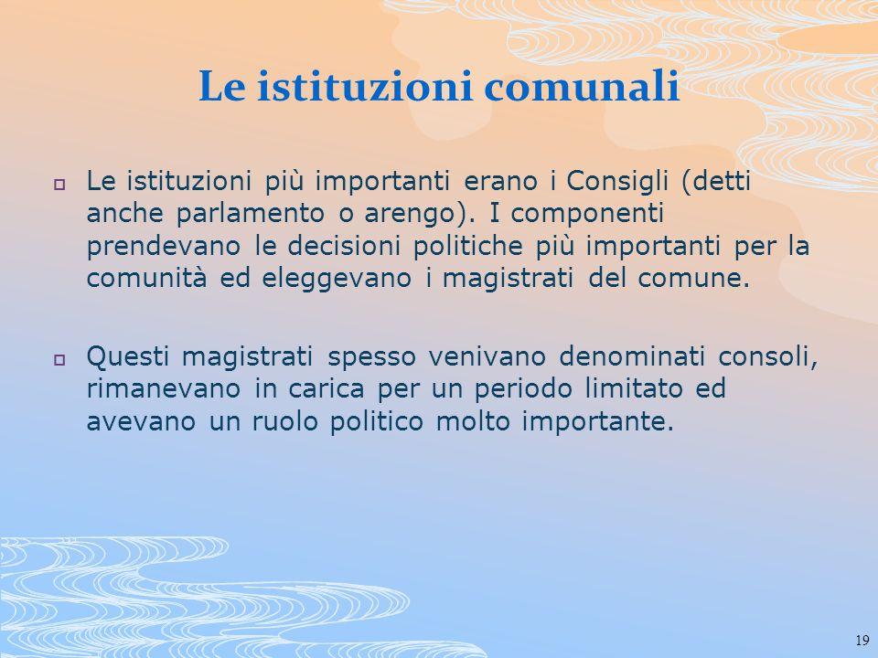 19 Le istituzioni comunali Le istituzioni più importanti erano i Consigli (detti anche parlamento o arengo). I componenti prendevano le decisioni poli