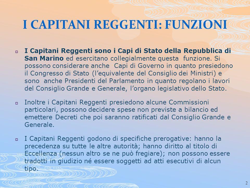 2 I CAPITANI REGGENTI: FUNZIONI I Capitani Reggenti sono i Capi di Stato della Repubblica di San Marino ed esercitano collegialmente questa funzione.