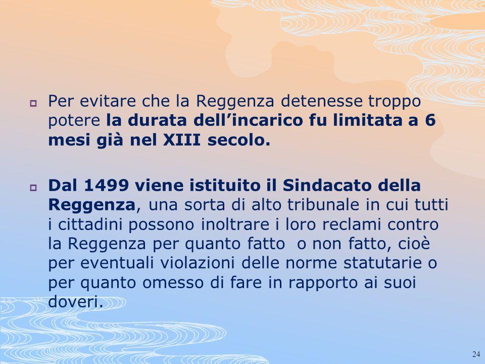 24 Per evitare che la Reggenza detenesse troppo potere la durata dellincarico fu limitata a 6 mesi già nel XIII secolo. Dal 1499 viene istituito il Si