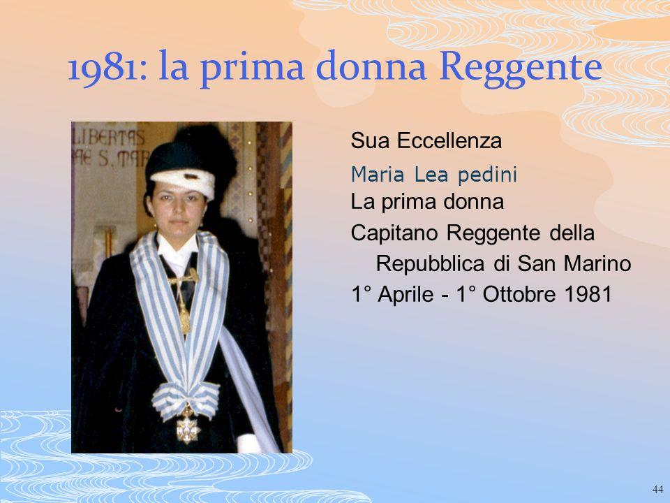 44 1981: la prima donna Reggente Sua Eccellenza Maria Lea pedini La prima donna Capitano Reggente della Repubblica di San Marino 1° Aprile - 1° Ottobr