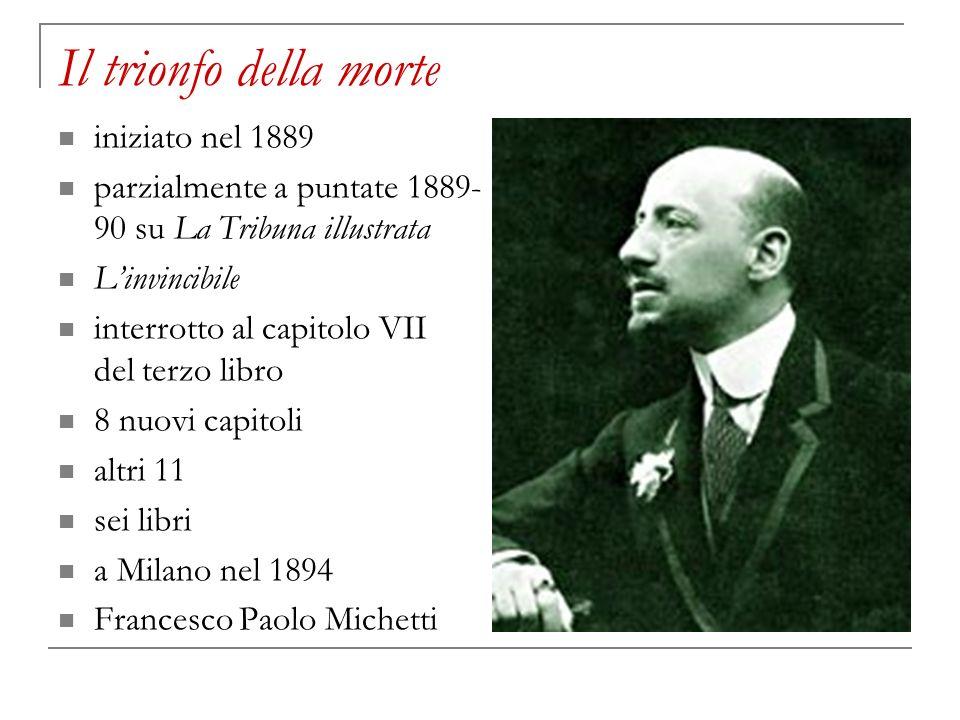 Il trionfo della morte iniziato nel 1889 parzialmente a puntate 1889- 90 su La Tribuna illustrata Linvincibile interrotto al capitolo VII del terzo li