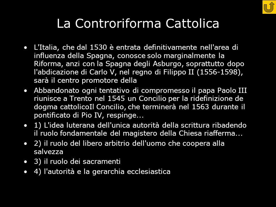 La Controriforma Cattolica L Italia, che dal 1530 è entrata definitivamente nell area di influenza della Spagna, conosce solo marginalmente la Riforma, anzi con la Spagna degli Asburgo, soprattutto dopo l abdicazione di Carlo V, nel regno di Filippo II (1556-1598), sarà il centro promotore della Abbandonato ogni tentativo di compromesso il papa Paolo III riunisce a Trento nel 1545 un Concilio per la ridefinizione de dogma cattolicoIl Concilio, che terminerà nel 1563 durante il pontificato di Pio IV, respinge...