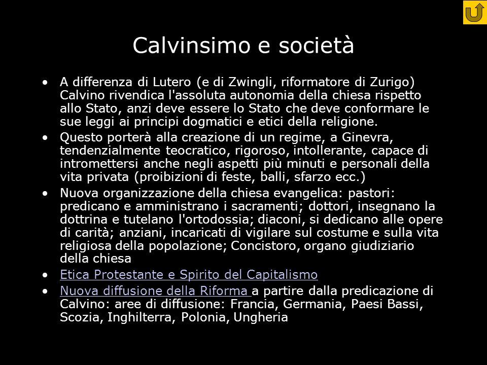 Calvinsimo e società A differenza di Lutero (e di Zwingli, riformatore di Zurigo) Calvino rivendica l assoluta autonomia della chiesa rispetto allo Stato, anzi deve essere lo Stato che deve conformare le sue leggi ai principi dogmatici e etici della religione.