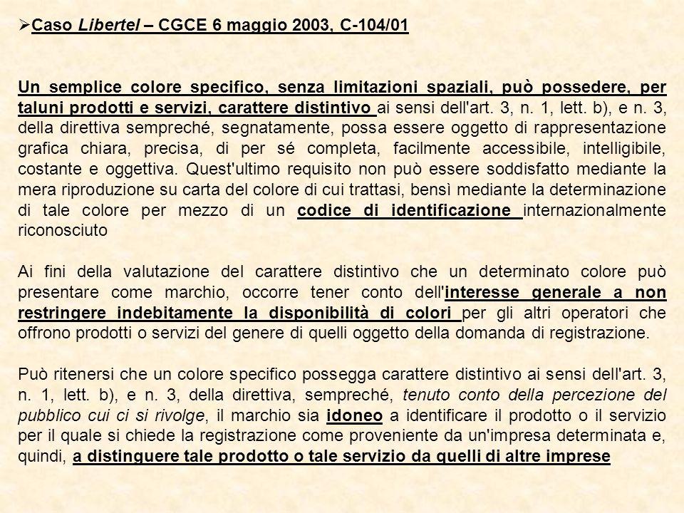 Caso Libertel – CGCE 6 maggio 2003, C-104/01 Un semplice colore specifico, senza limitazioni spaziali, può possedere, per taluni prodotti e servizi, carattere distintivo ai sensi dell art.