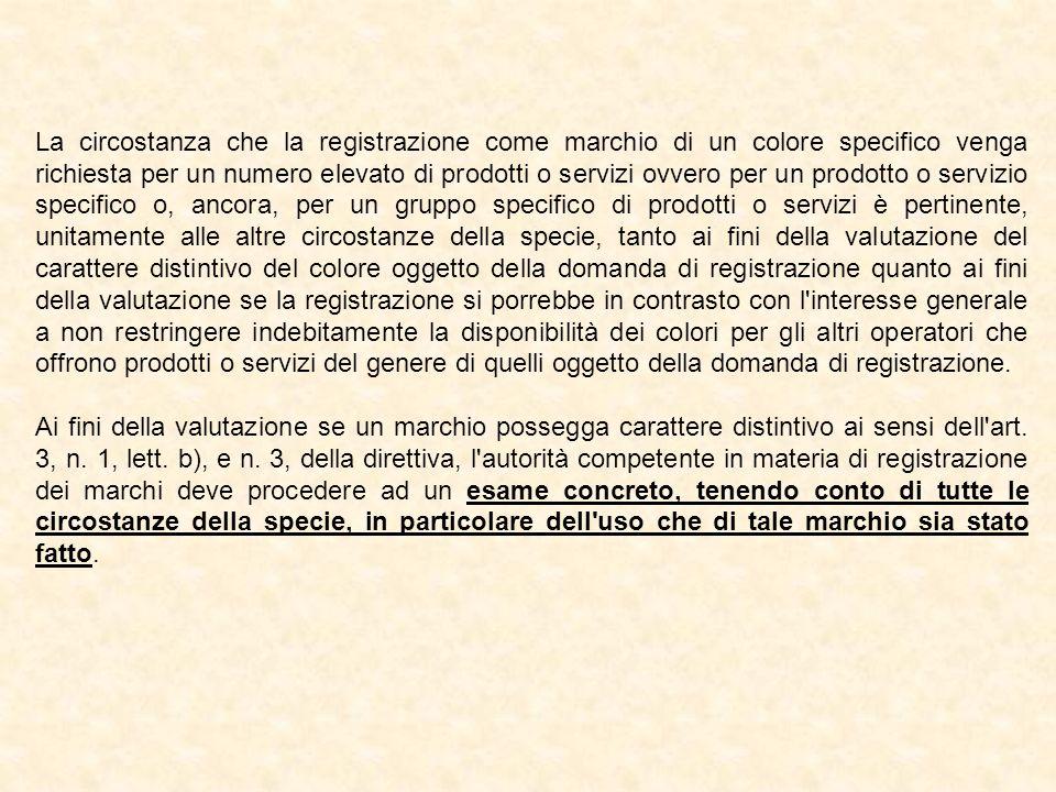 La circostanza che la registrazione come marchio di un colore specifico venga richiesta per un numero elevato di prodotti o servizi ovvero per un prodotto o servizio specifico o, ancora, per un gruppo specifico di prodotti o servizi è pertinente, unitamente alle altre circostanze della specie, tanto ai fini della valutazione del carattere distintivo del colore oggetto della domanda di registrazione quanto ai fini della valutazione se la registrazione si porrebbe in contrasto con l interesse generale a non restringere indebitamente la disponibilità dei colori per gli altri operatori che offrono prodotti o servizi del genere di quelli oggetto della domanda di registrazione.