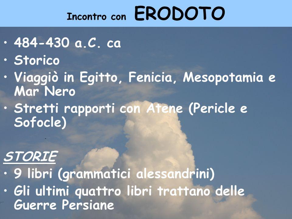Incontro con ERODOTO 484-430 a.C. ca Storico Viaggiò in Egitto, Fenicia, Mesopotamia e Mar Nero Stretti rapporti con Atene (Pericle e Sofocle) STORIE