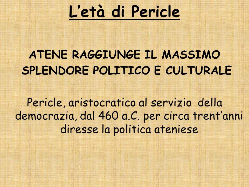 Letà di Pericle ATENE RAGGIUNGE IL MASSIMO SPLENDORE POLITICO E CULTURALE Pericle, aristocratico al servizio della democrazia, dal 460 a.C. per circa