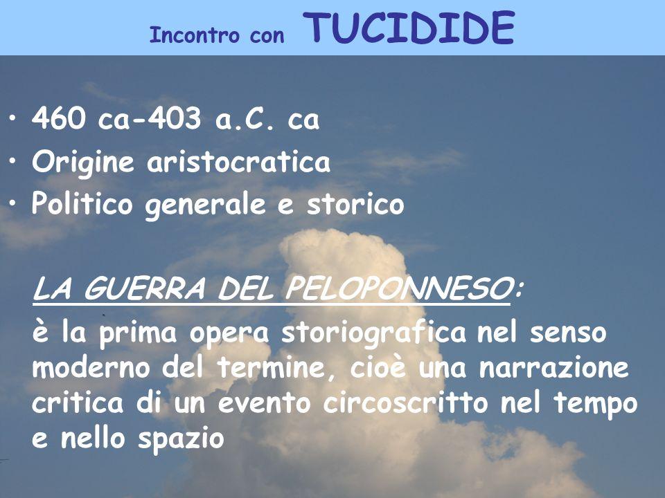 Incontro con TUCIDIDE 460 ca-403 a.C. ca Origine aristocratica Politico generale e storico LA GUERRA DEL PELOPONNESO: è la prima opera storiografica n