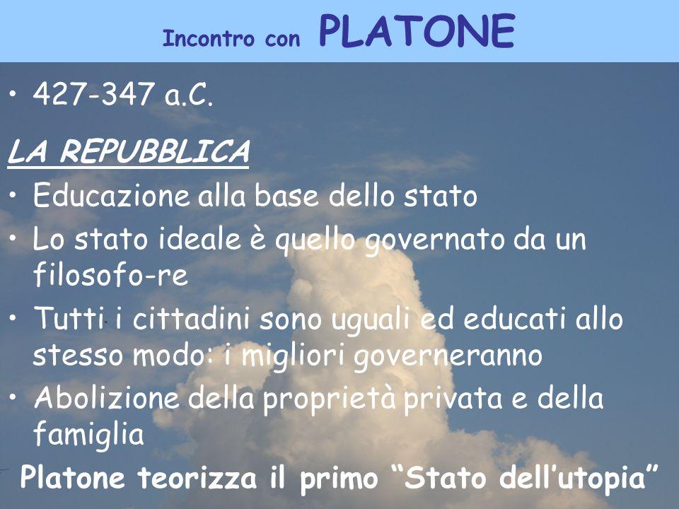 Incontro con PLATONE 427-347 a.C. LA REPUBBLICA Educazione alla base dello stato Lo stato ideale è quello governato da un filosofo-re Tutti i cittadin