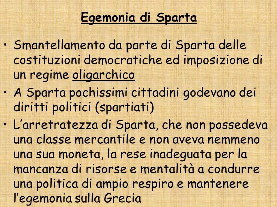 Egemonia di Sparta Smantellamento da parte di Sparta delle costituzioni democratiche ed imposizione di un regime oligarchico A Sparta pochissimi citta