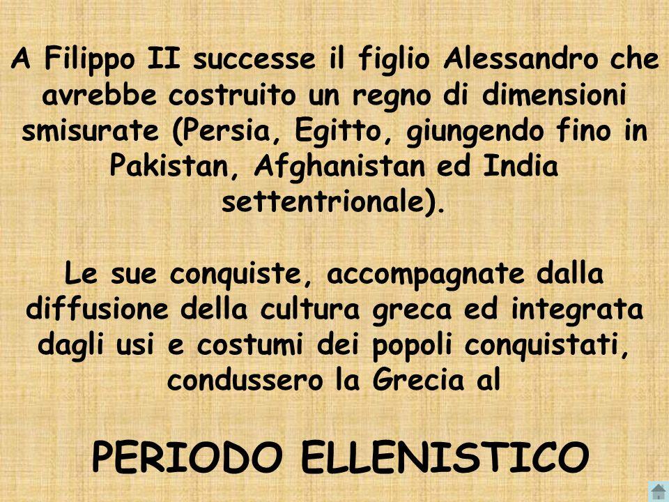 A Filippo II successe il figlio Alessandro che avrebbe costruito un regno di dimensioni smisurate (Persia, Egitto, giungendo fino in Pakistan, Afghani