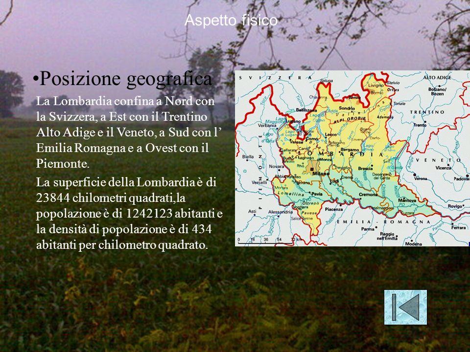 Aspetto fisico Posizione geografica La Lombardia confina a Nord con la Svizzera, a Est con il Trentino Alto Adige e il Veneto, a Sud con l Emilia Romagna e a Ovest con il Piemonte.