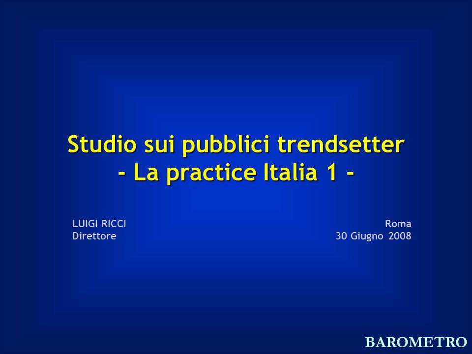 Studio sui pubblici trendsetter - La practice Italia 1 - Roma 30 Giugno 2008 LUIGI RICCI Direttore BAROMETRO