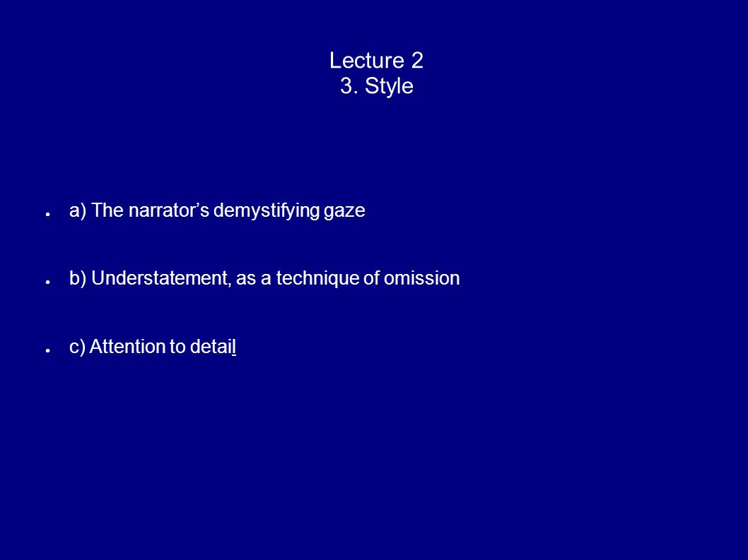 Lecture 2 3. Style a) The narrators demystifying gaze b) Understatement, as a technique of omission c) Attention to detail