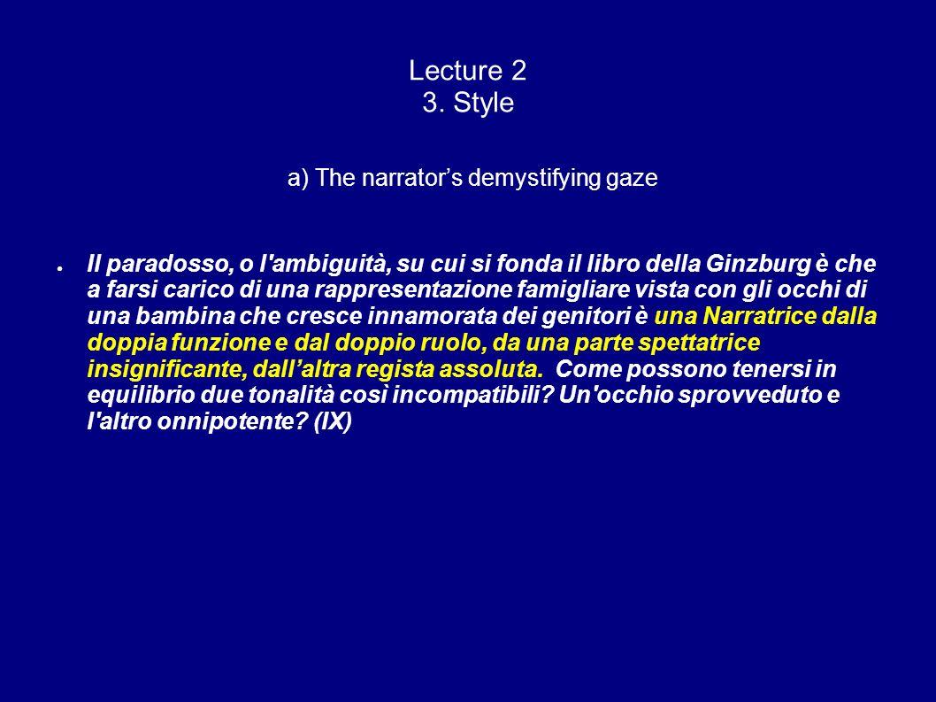 Lecture 2 3. Style a) The narrators demystifying gaze Il paradosso, o l'ambiguità, su cui si fonda il libro della Ginzburg è che a farsi carico di una