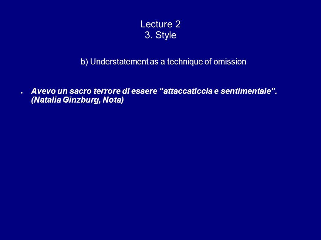 Lecture 2 3. Style b) Understatement as a technique of omission Avevo un sacro terrore di essere attaccaticcia e sentimentale. (Natalia Ginzburg, Nota