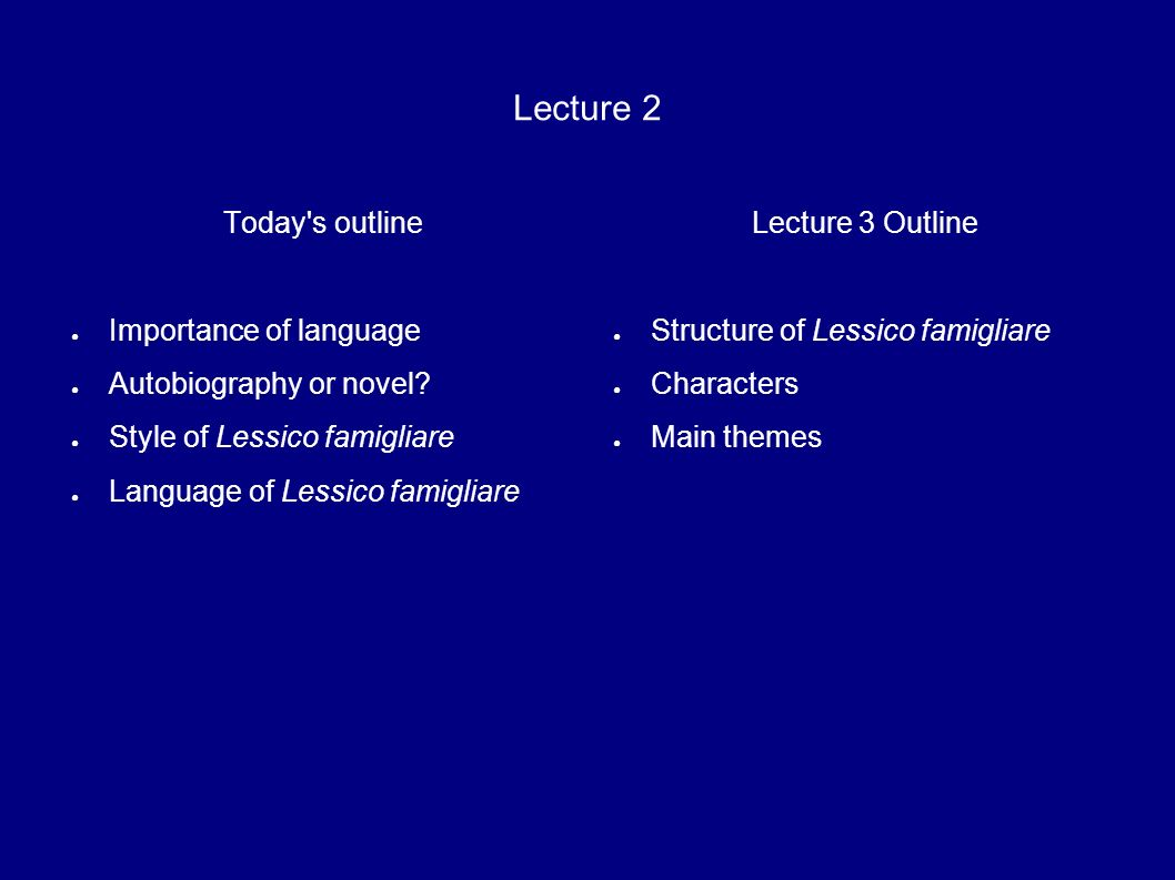 Lecture 2 Today's outline Importance of language Autobiography or novel? Style of Lessico famigliare Language of Lessico famigliare Lecture 3 Outline