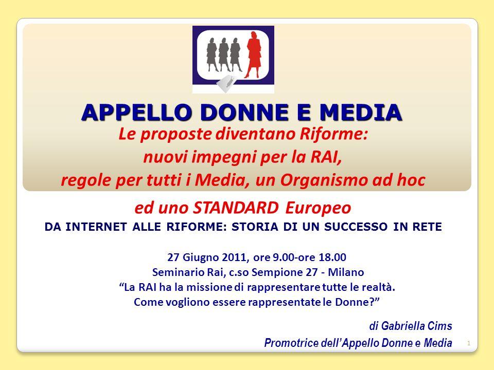 1 APPELLO DONNE E MEDIA Le proposte diventano Riforme: nuovi impegni per la RAI, regole per tutti i Media, un Organismo ad hoc ed uno STANDARD Europeo DA INTERNET ALLE RIFORME: STORIA DI UN SUCCESSO IN RETE 27 Giugno 2011, ore 9.00-ore 18.00 Seminario Rai, c.so Sempione 27 - Milano La RAI ha la missione di rappresentare tutte le realtà.