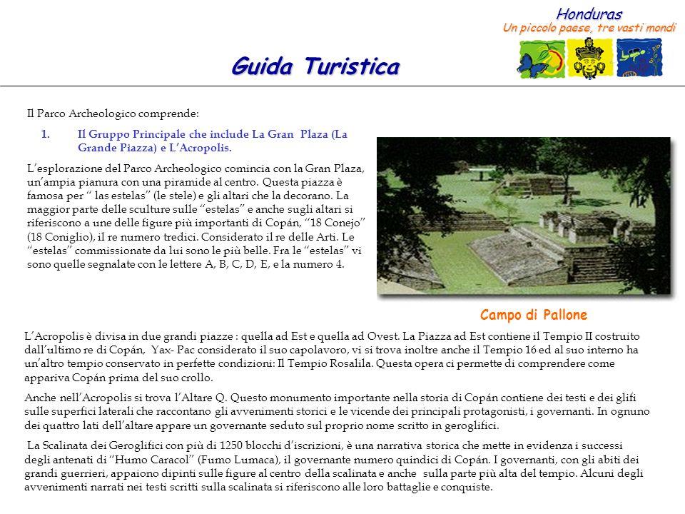 Honduras Un piccolo paese, tre vasti mondi Guida Turistica Il Parco Archeologico comprende: 1.Il Gruppo Principale che include La Gran Plaza (La Grand