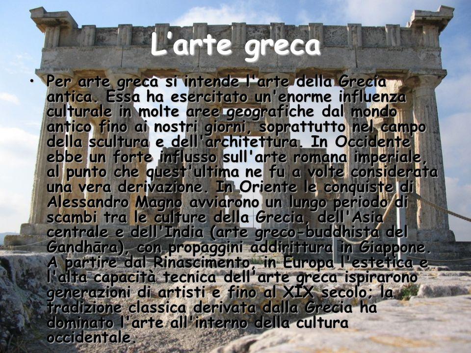 Larte greca Per arte greca si intende l'arte della Grecia antica. Essa ha esercitato un'enorme influenza culturale in molte aree geografiche dal mondo