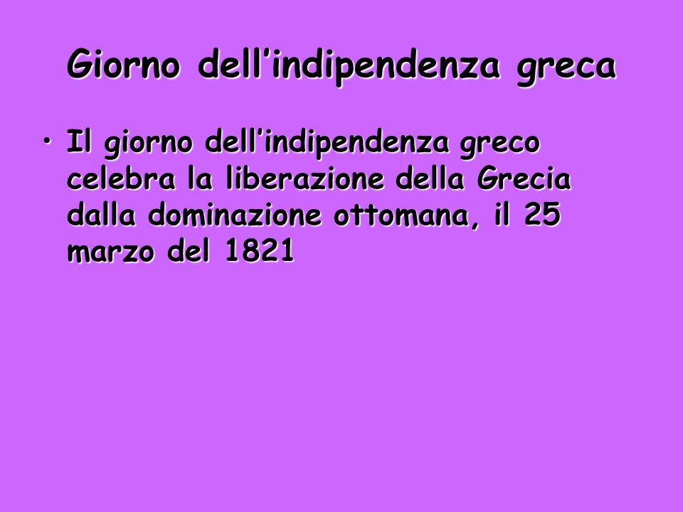 Giorno dellindipendenza greca Il giorno dellindipendenza greco celebra la liberazione della Grecia dalla dominazione ottomana, il 25 marzo del 1821Il