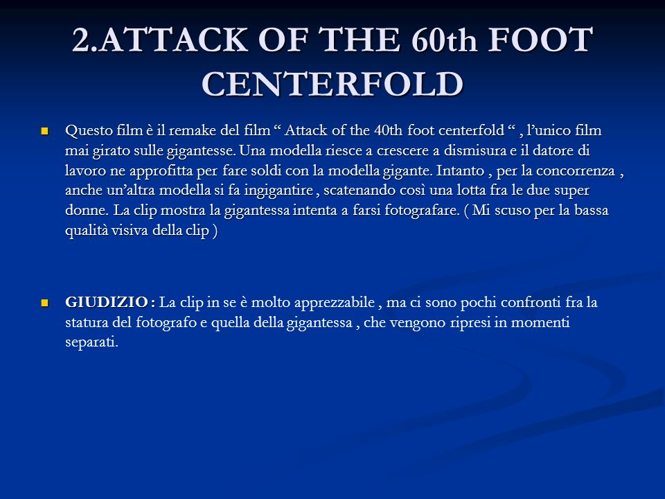 2.ATTACK OF THE 60th FOOT CENTERFOLD Questo film è il remake del film Attack of the 40th foot centerfold, lunico film mai girato sulle gigantesse. Una
