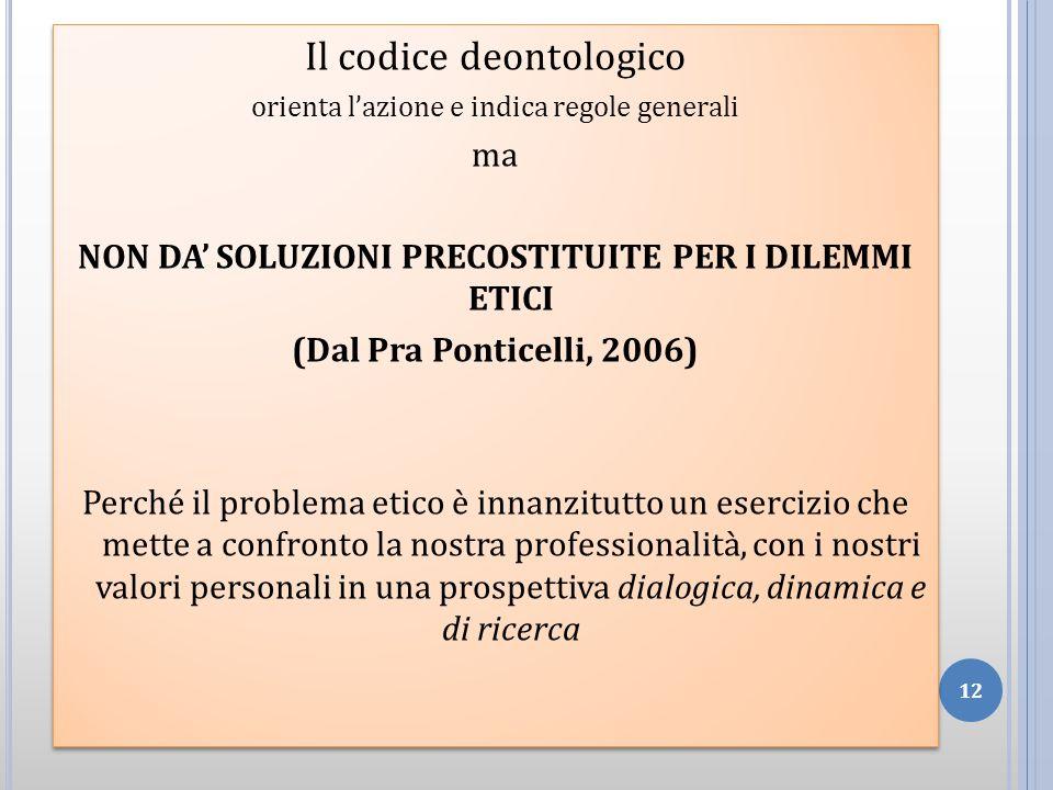Il codice deontologico orienta lazione e indica regole generali ma NON DA SOLUZIONI PRECOSTITUITE PER I DILEMMI ETICI (Dal Pra Ponticelli, 2006) Perch
