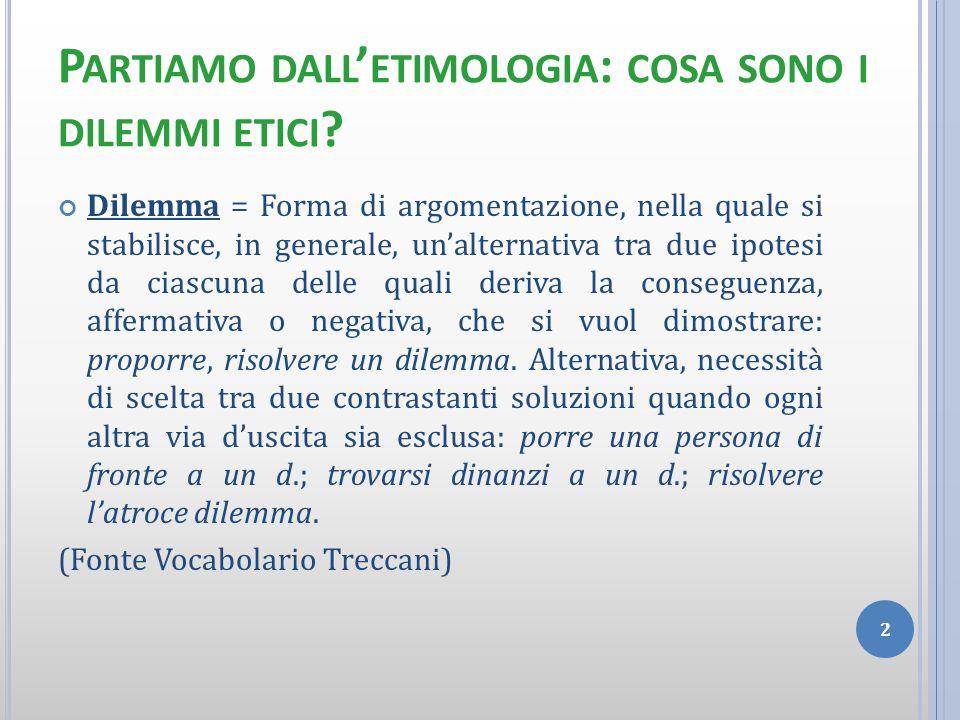 P ARTIAMO DALL ETIMOLOGIA : COSA SONO I DILEMMI ETICI ? Dilemma = Forma di argomentazione, nella quale si stabilisce, in generale, unalternativa tra d