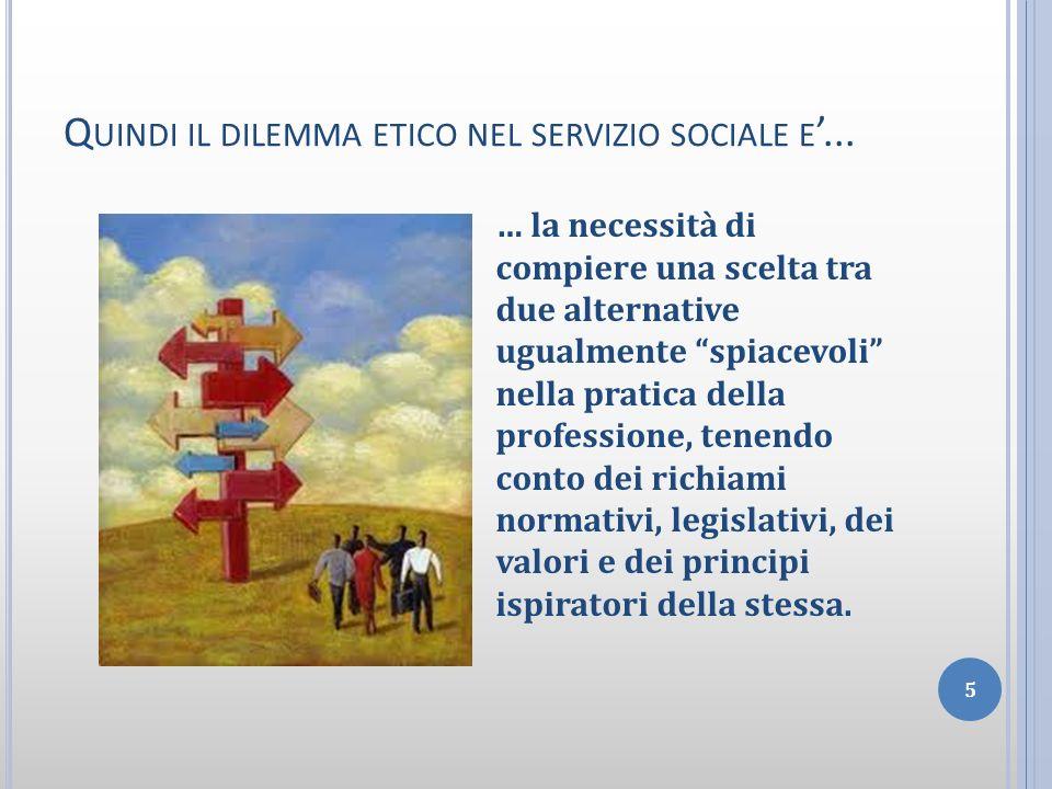 Q UINDI IL DILEMMA ETICO NEL SERVIZIO SOCIALE E... 5 … la necessità di compiere una scelta tra due alternative ugualmente spiacevoli nella pratica del