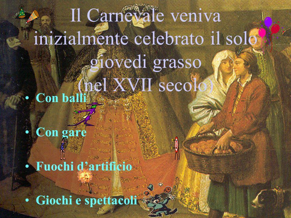 Il Carnevale veniva inizialmente celebrato il solo giovedi grasso (nel XVII secolo) Con balli Con gare Fuochi dartificio Giochi e spettacoli