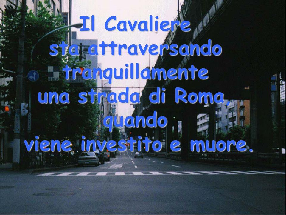 Il Cavaliere sta attraversando tranquillamente una strada di Roma, quando viene investito e muore.