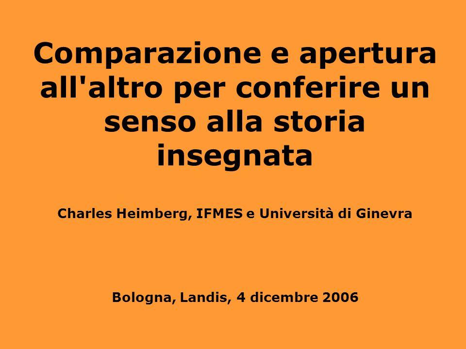Comparazione e apertura all altro per conferire un senso alla storia insegnata Charles Heimberg, IFMES e Università di Ginevra Bologna, Landis, 4 dicembre 2006