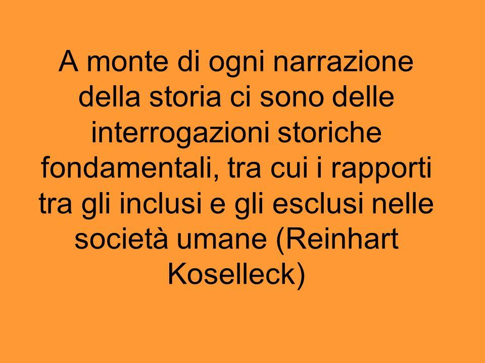 A monte di ogni narrazione della storia ci sono delle interrogazioni storiche fondamentali, tra cui i rapporti tra gli inclusi e gli esclusi nelle società umane (Reinhart Koselleck)