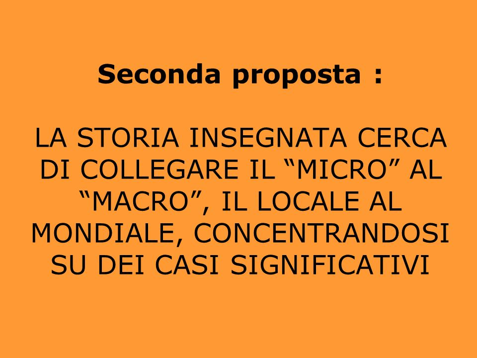 Seconda proposta : LA STORIA INSEGNATA CERCA DI COLLEGARE IL MICRO AL MACRO, IL LOCALE AL MONDIALE, CONCENTRANDOSI SU DEI CASI SIGNIFICATIVI
