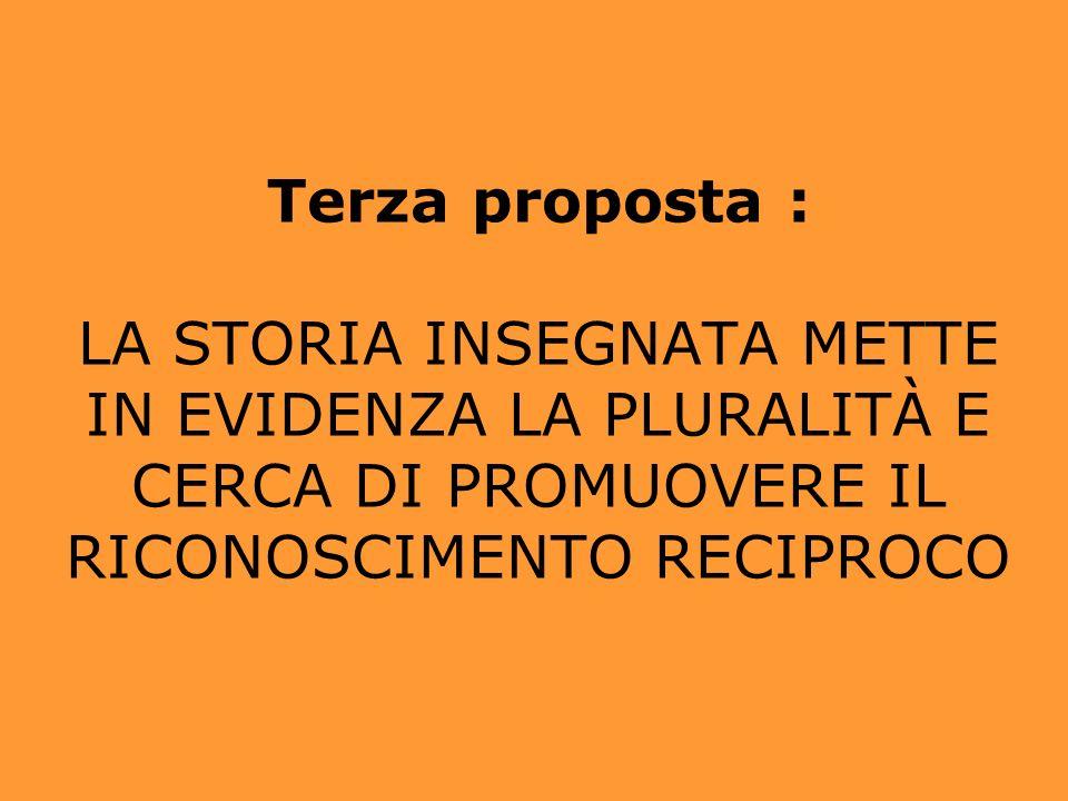 Terza proposta : LA STORIA INSEGNATA METTE IN EVIDENZA LA PLURALITÀ E CERCA DI PROMUOVERE IL RICONOSCIMENTO RECIPROCO