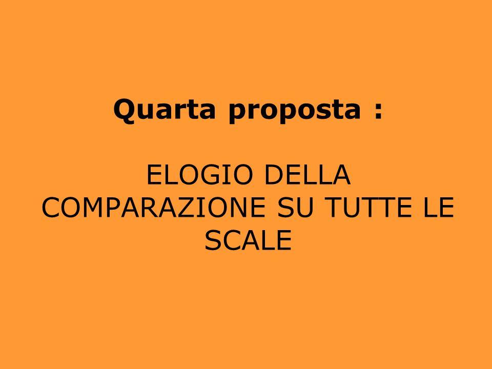 Quarta proposta : ELOGIO DELLA COMPARAZIONE SU TUTTE LE SCALE