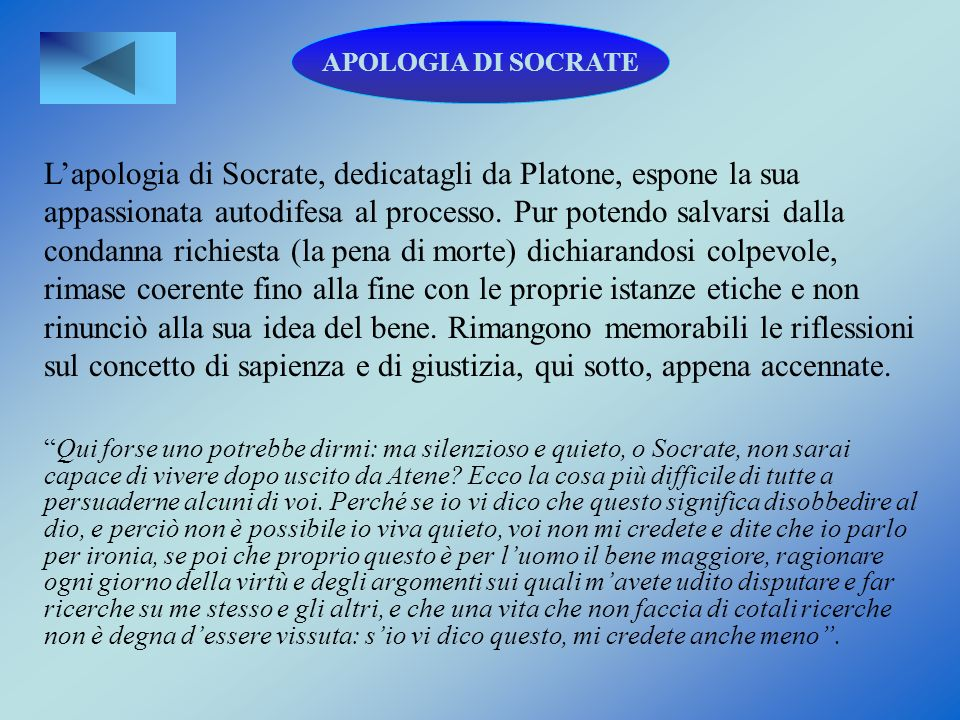 APOLOGIA DI SOCRATE Lapologia di Socrate, dedicatagli da Platone, espone la sua appassionata autodifesa al processo. Pur potendo salvarsi dalla condan