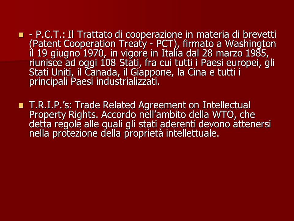 - P.C.T.: Il Trattato di cooperazione in materia di brevetti (Patent Cooperation Treaty - PCT), firmato a Washington il 19 giugno 1970, in vigore in I