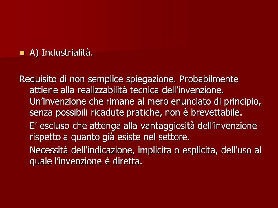 A) Industrialità. A) Industrialità. Requisito di non semplice spiegazione. Probabilmente attiene alla realizzabilità tecnica dellinvenzione. Uninvenzi