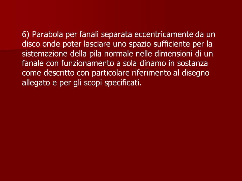 6) Parabola per fanali separata eccentricamente da un disco onde poter lasciare uno spazio sufficiente per la sistemazione della pila normale nelle di
