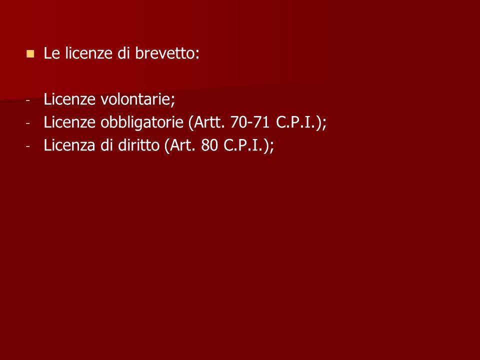 Le licenze di brevetto: - - Licenze volontarie; - - Licenze obbligatorie (Artt. 70-71 C.P.I.); - - Licenza di diritto (Art. 80 C.P.I.);